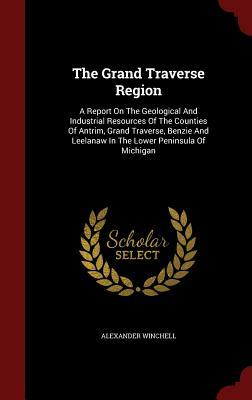 The Grand Traverse Region: A Report on the Geological and Industrial Resources of the Counties of Antrim, Grand Traverse, Benzie and Leelanaw in the Lower Peninsula of Michigan Alexander Winchell
