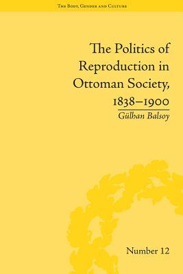 The Politics of Reproduction in Ottoman Society, 1838 1900  by  Gulhan Balsoy