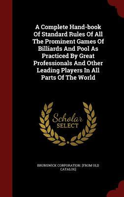 A Complete Hand-Book of Standard Rules of All the Prominent Games of Billiards and Pool as Practiced  by  Great Professionals and Other Leading Players in All Parts of the World by Brunswick Corporation [From Old Catalog