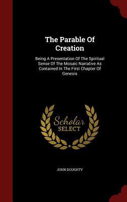 The Parable of Creation: Being a Presentation of the Spiritual Sense of the Mosaic Narrative as Contained in the First Chapter of Genesis John Doughty