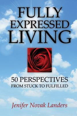 Fully Expressed Living: 50 Perspectives from Stuck to Fulfilled  by  Jenifer Novak Landers