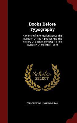 Books Before Typography: A Primer of Information about the Invention of the Alphabet and the History of Book-Making Up to the Invention of Movable Types Frederick William Hamilton