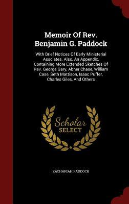 Memoir of REV. Benjamin G. Paddock: With Brief Notices of Early Ministerial Assciates. Also, an Appendix, Containing More Extended Sketches of REV. George Gary, Abner Chase, William Case, Seth Mattison, Isaac Puffer, Charles Giles, and Others  by  Zachariah Paddock