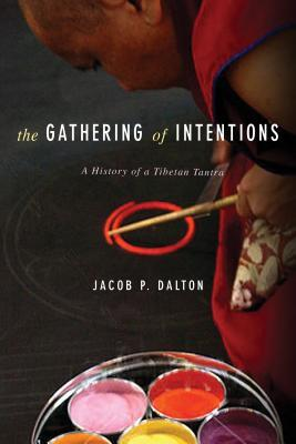 The Gathering of Intentions: A History of a Tibetan Tantra Jacob P Dalton