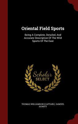 Oriental Field Sports: Being a Complete, Detailed, and Accurate Description of the Wild Sports of the East  by  Thomas Williamson (Captain )