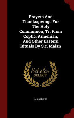 Prayers and Thanksgivings for the Holy Communion, Tr. from Coptic, Armenian, and Other Eastern Rituals S.C. Malan by Anonymous