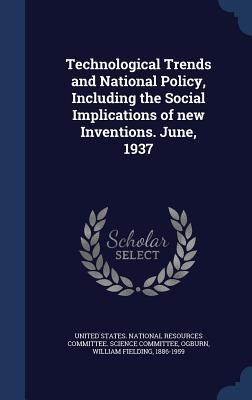 Technological Trends and National Policy, Including the Social Implications of New Inventions. June, 1937  by  William Fielding Ogburn