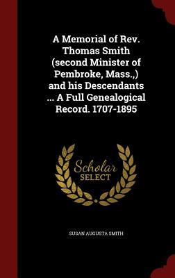 A Memorial of REV. Thomas Smith (Second Minister of Pembroke, Mass., ) and His Descendants ... a Full Genealogical Record. 1707-1895  by  Susan Augusta Smith