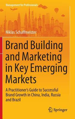 Brand Building and Marketing in Key Emerging Markets: A Practitioner S Guide to Successful Brand Growth in China, India, Russia and Brazil  by  Niklas Schaffmeister