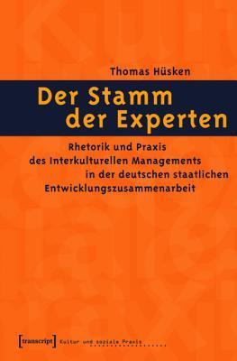Der Stamm Der Experten: Rhetorik Und Praxis Des Interkulturellen Managements in Der Deutschen Staatlichen Entwicklungszusammenarbeit  by  Thomas Husken