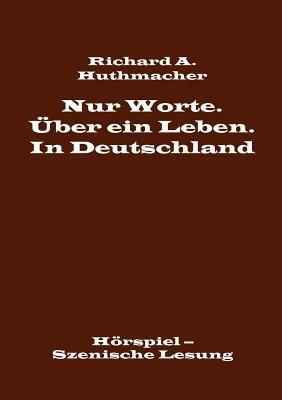 Nur Worte. Über ein Leben. In Deutschland: Hörspiel – Szenische Lesung Richard A. Huthmacher