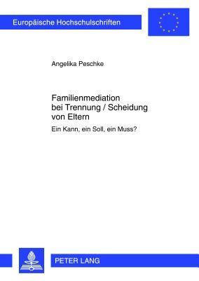 Familienmediation Bei Trennung / Scheidung Von Eltern: Ein Kann, Ein Soll, Ein Muss? Angelika Peschke