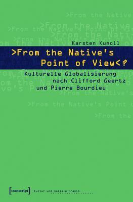 -From the Natives Point of View-?: Kulturelle Globalisierung Nach Clifford Geertz Und Pierre Bourdieu Karsten Kumoll