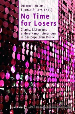 No Time for Losers: Charts, Listen Und Andere Kanonisierungen in Der Popularen Musik Dietrich Helms