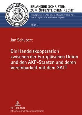 Die Handelskooperation Zwischen Der Europaeischen Union Und Den Akp-Staaten Und Deren Vereinbarkeit Mit Dem GATT  by  Jan Schubert