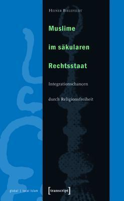 Muslime Im Sakularen Rechtsstaat: Integrationschancen Durch Religionsfreiheit Heiner Bielefeldt