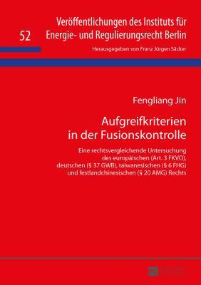 Aufgreifkriterien in Der Fusionskontrolle: Eine Rechtsvergleichende Untersuchung Des Europaeischen (Art. 3 Fkvo), Deutschen ( 37 Gwb), Taiwanesischen ( 6 Fhg) Und Festlandchinesischen ( 20 Amg) Rechts Fengliang Jin
