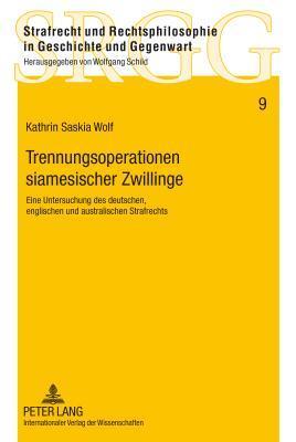 Trennungsoperationen Siamesischer Zwillinge: Eine Untersuchung Des Deutschen, Englischen Und Australischen Strafrechts Kathrin Saskia Wolf
