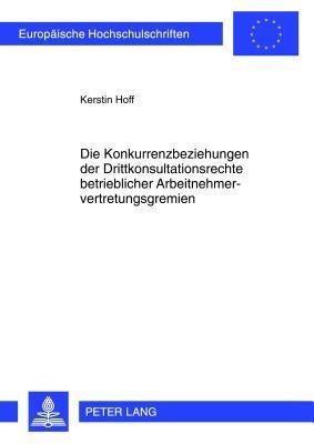 Die Konkurrenzbeziehungen Der Drittkonsultationsrechte Betrieblicher Arbeitnehmervertretungsgremien  by  Kerstin Hoff