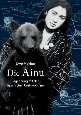 Die Ainu: Begegnung mit den japanischen Ureinwohnern  by  Uwe Makino