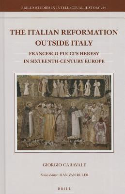 The Italian Reformation Outside Italy: Francesco Puccis Heresy in Sixteenth-Century Europe  by  Giorgio Caravale