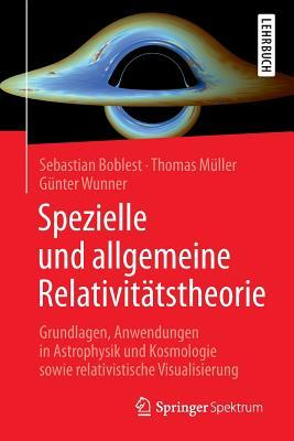Spezielle Und Allgemeine Relativitatstheorie: Grundlagen, Anwendungen in Astrophysik Und Kosmologie Sowie Relativistische Visualisierung  by  Sebastian Boblest
