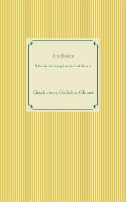 Schau in den Spiegel, wenn du dich traust: Geschichten, Gedichte, Glossen  by  Iris Boden