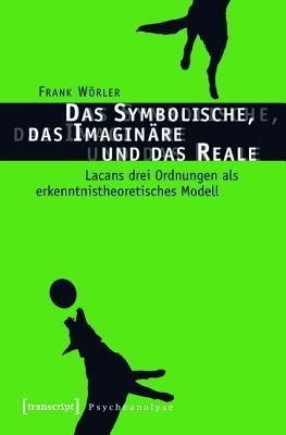 Das Symbolische, Das Imaginare Und Das Reale: Lacans Drei Ordnungen ALS Erkenntnistheoretisches Modell  by  Frank Worler