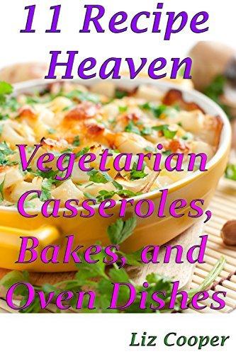 11 Recipe Heaven: Vegetarian Casseroles, Bakes, and Oven Dishes Liz Cooper