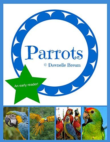 Parrots: an early reader (Animals and Insects: A Collection of Early Readers Book 3)  by  Dawnelle Breum