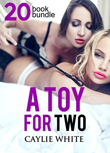 Erotica: A Toy For Two (New Adult Romance Multi Book Mega Bundle Erotic Sex Tales Taboo Bundle)(New Adult Erotica, Taboo, Fantasy, Fetish) Caylie White