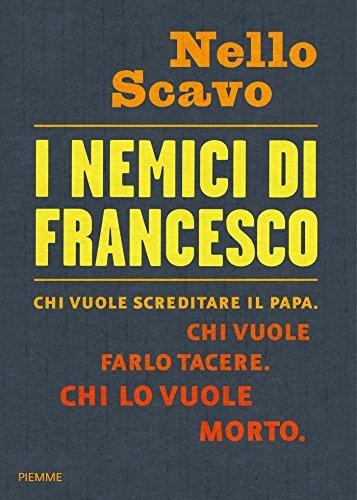 I nemici di Francesco: Chi vuole screditare il papa. Chi vuole farlo tacere. Chi lo vuole morto Nello Scavo