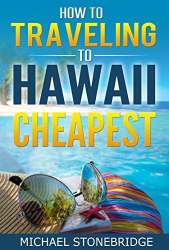 Travel Guide Hawaii - How To Traveling To Hawaii Cheapest: A Complete Guide to Travel To Hawaii Cheapest | Hawaii On the Cheap: How to See the Sights Without Breaking the Bank Michael Stonebridge