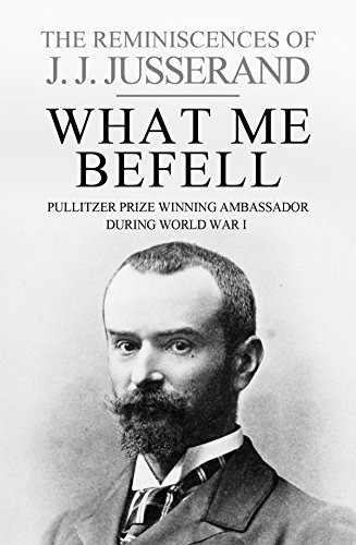 What Me Befell: The Reminiscences of J. J. Jusserand  by  J.J. Jusserand