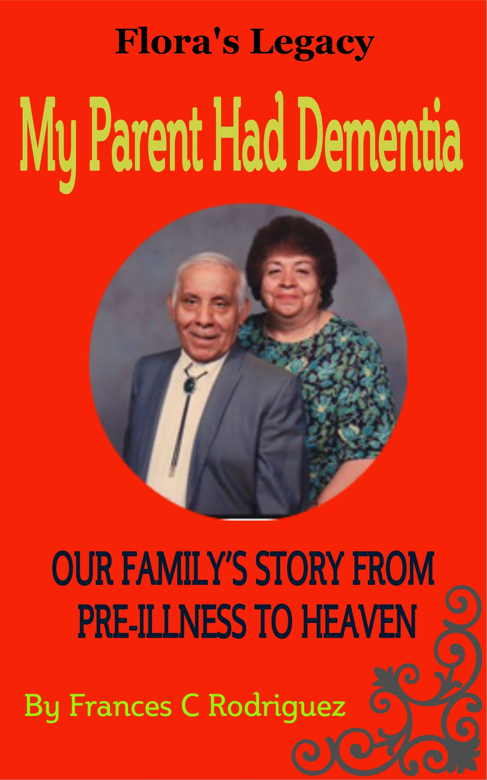 My Parent Had Dementia: Our Familys Story from Pre-Illness to Heaven (Floras Legacy Book 3) Frances C. Rodriguez