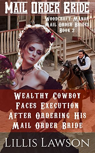 Mail Order Bride:Wealthy Cowboy Faces Execution After Ordering His Mail Order Bridew Title 1: A Clean Western Historical Victorian Romance (Woodcroft Manor Mail Order Brides, Book 2) Lillis Lawson
