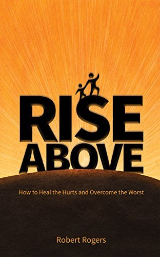 Rise Above: How to Heal the Hurts and Overcome the Worst  by  Robert Rogers
