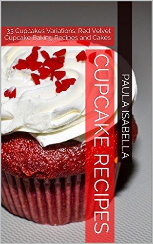 Cupcake Recipes: 33 Cupcakes Variations, Red Velvet Cupcake Baking Recipes and Cakes (365 Cakes a Year Book 2) Paula Isabella