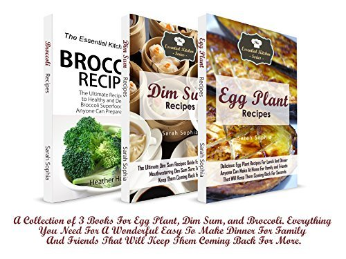 Dinner Recipes: A Collection of 3 Books For Egg Plant, Dim Sum, and Broccoli. Everything You Need For A Wonderful Easy To Make Dinner For Family And Friends ... (The Essential Kitchen Series Book 95)  by  Sarah Sophia
