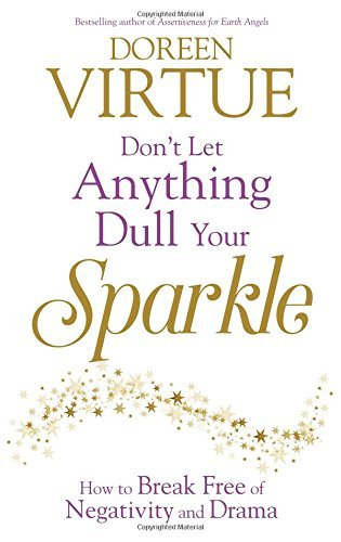 Dont Let Anything Dull Your Sparkle: How to Break Free of Negativity and Drama Doreen Virtue