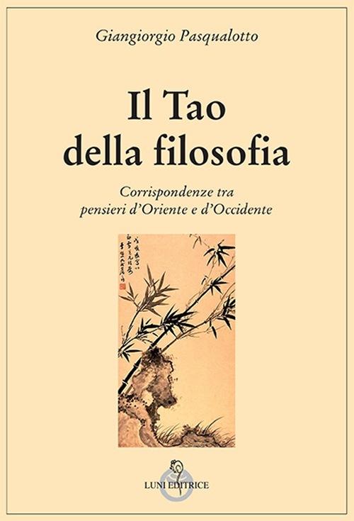 Il Tao della filosofia. Corrispondenze tra pensieri d'Oriente e d'Occidente Giangiorgio Pasqualotto