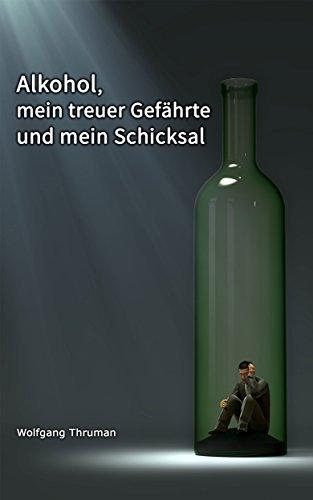 Alkohol, mein treuer Gefährte und mein Schicksal Wolfgang Thruman