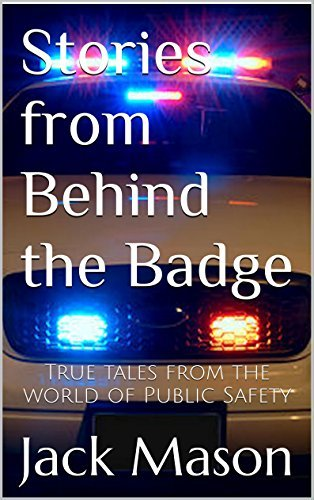 Stories from Behind the Badge: True Tales From the World of Public Safety  by  Jack Mason