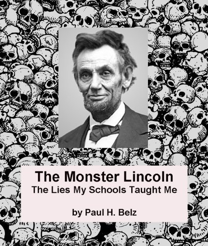 The Monster Lincoln: The Lies My Schools Taught Me Paul H. Belz