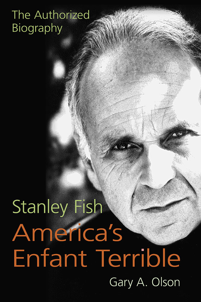 Stanley Fish, Americas Enfant Terrible: The Authorized Biography Gary A. Olson