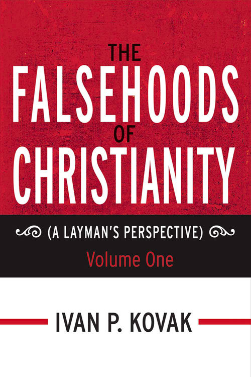THE FALSEHOODS OF CHRISTIANITY: A Laymans Perspective - Volume One Ivan P. Kovak