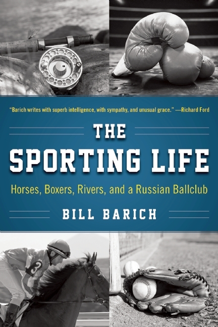 The Sporting Life: Horses, Boxers, Rivers, and a Russian Ballclub  by  Bill Barich