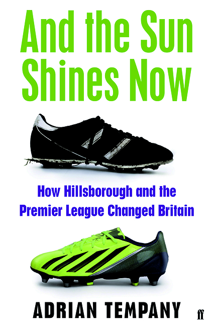 And the Sun Shines Now: How Hillsborough and the Premier League Changed Britain  by  Adrian Tempany