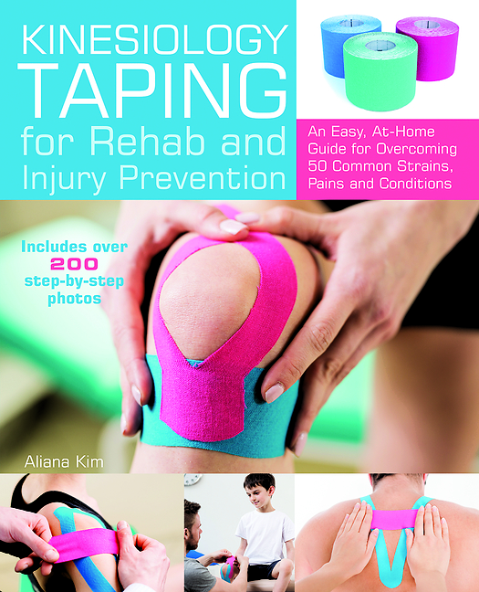 Kinesiology Taping for Rehab and Injury Prevention: An Easy, At-Home Guide for Overcoming 50 Common Strains, Pains and Conditions Aliana Kim
