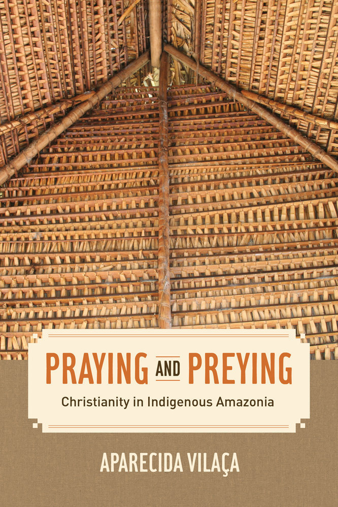 Praying and Preying: Christianity in Indigenous Amazonia Aparecida Vilaoca